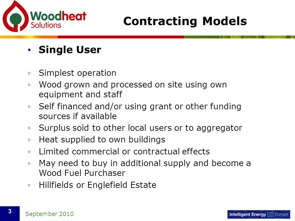 September 2010 3 Contracting Models Single User Simplest operation Wood grown and processed on site using own equipment and staff Self financed and/or using grant or other funding sources if available Surplus sold to other local users or to aggregator Heat supplied to own buildings Limited commercial or contractual effects May need to buy in additional supply and become a Wood Fuel Purchaser Hillfields or Englefield Estate