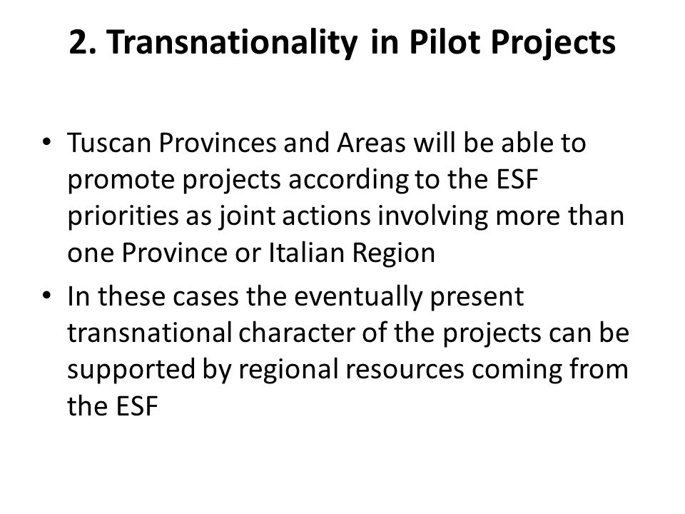 2. Transnationality in Pilot Projects Tuscan Provinces and Areas will be able to promote projects according to the ESF priorities as joint actions inv