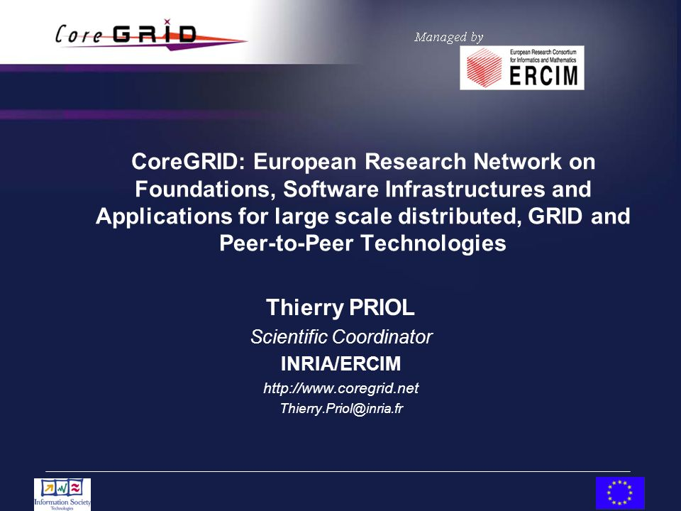 CoreGRID: European Research Network on Foundations, Software Infrastructures and Applications for large scale distributed, GRID and Peer-to-Peer Technologies Thierry PRIOL Scientific Coordinator INRIA/ERCIM http://www.coregrid.net Thierry.Priol@inria.fr