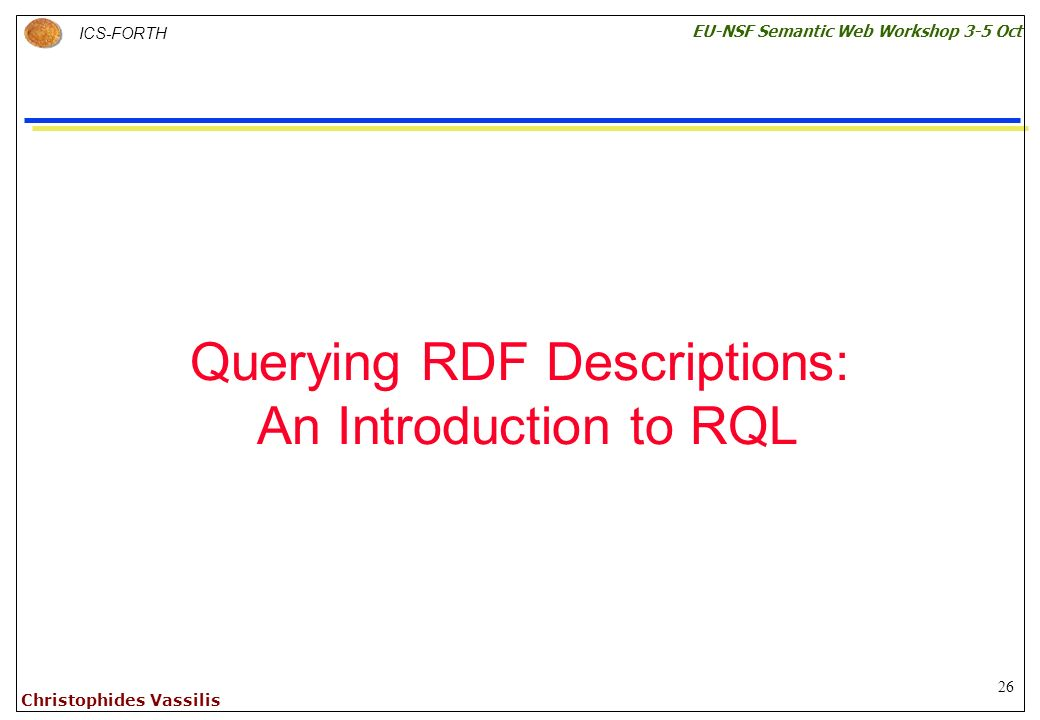 26 ICS-FORTH EU-NSF Semantic Web Workshop 3-5 Oct Christophides Vassilis Querying RDF Descriptions: An Introduction to RQL