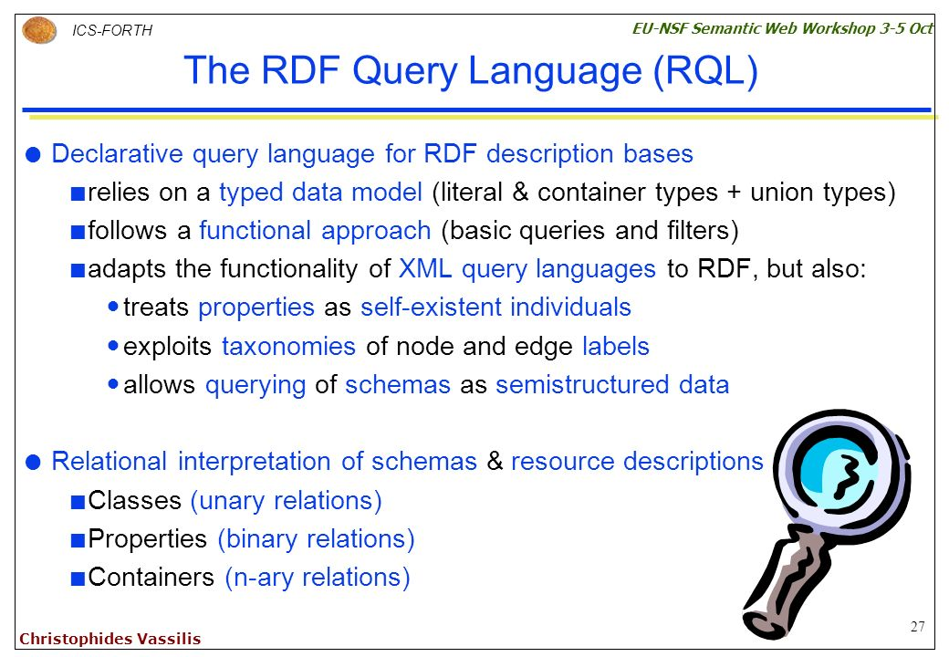 27 ICS-FORTH EU-NSF Semantic Web Workshop 3-5 Oct Christophides Vassilis The RDF Query Language (RQL) Declarative query language for RDF description bases relies on a typed data model (literal & container types + union types) follows a functional approach (basic queries and filters) adapts the functionality of XML query languages to RDF, but also: treats properties as self-existent individuals exploits taxonomies of node and edge labels allows querying of schemas as semistructured data Relational interpretation of schemas & resource descriptions Classes (unary relations) Properties (binary relations) Containers (n-ary relations)