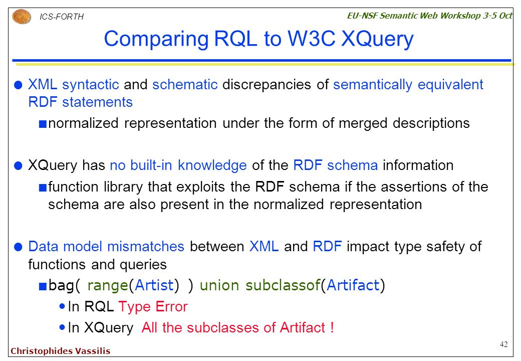 42 ICS-FORTH EU-NSF Semantic Web Workshop 3-5 Oct Christophides Vassilis Comparing RQL to W3C XQuery XML syntactic and schematic discrepancies of semantically equivalent RDF statements normalized representation under the form of merged descriptions XQuery has no built-in knowledge of the RDF schema information function library that exploits the RDF schema if the assertions of the schema are also present in the normalized representation Data model mismatches between XML and RDF impact type safety of functions and queries bag( range(Artist) ) union subclassof(Artifact) In RQL Type Error In XQuery All the subclasses of Artifact !