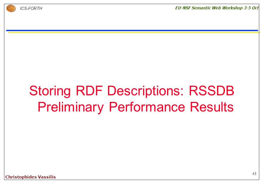 43 ICS-FORTH EU-NSF Semantic Web Workshop 3-5 Oct Christophides Vassilis Storing RDF Descriptions: RSSDB Preliminary Performance Results