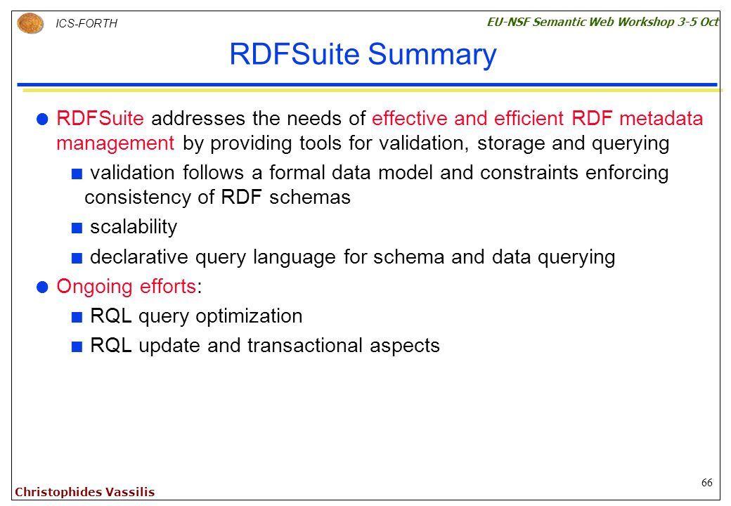 66 ICS-FORTH EU-NSF Semantic Web Workshop 3-5 Oct Christophides Vassilis RDFSuite Summary RDFSuite addresses the needs of effective and efficient RDF metadata management by providing tools for validation, storage and querying validation follows a formal data model and constraints enforcing consistency of RDF schemas scalability declarative query language for schema and data querying Ongoing efforts: RQL query optimization RQL update and transactional aspects