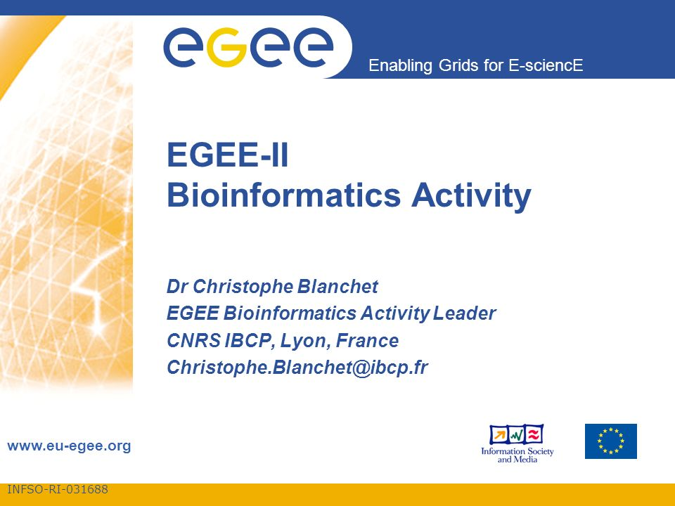 INFSO-RI-031688 Enabling Grids for E-sciencE www.eu-egee.org EGEE-II Bioinformatics Activity Dr Christophe Blanchet EGEE Bioinformatics Activity Leader CNRS IBCP, Lyon, France Christophe.Blanchet@ibcp.fr