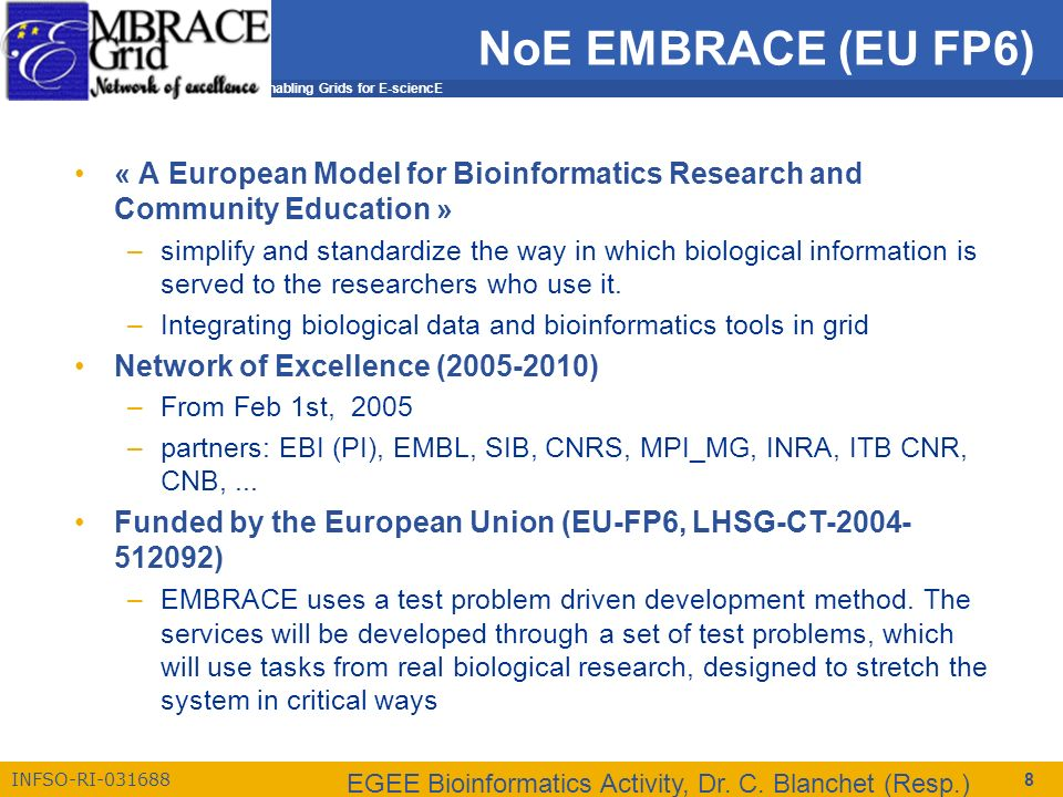 Enabling Grids for E-sciencE INFSO-RI-031688 EGEE Bioinformatics Activity, Dr. C. Blanchet (Resp.) 8 NoE EMBRACE (EU FP6) « A European Model for Bioin