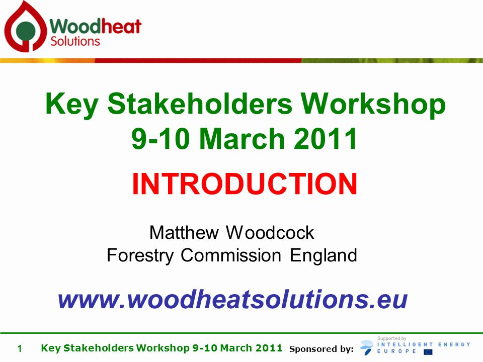 Sponsored by: Key Stakeholders Workshop 9-10 March 2011 1 Matthew Woodcock Forestry Commission England www.woodheatsolutions.eu Key Stakeholders Works