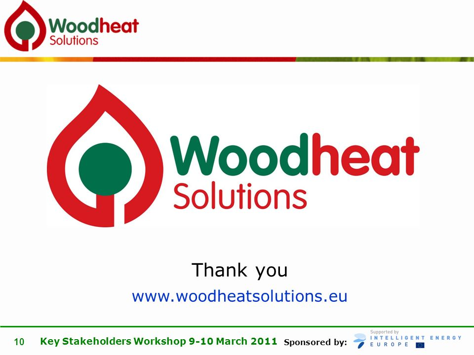 Sponsored by: Key Stakeholders Workshop 9-10 March 2011 10 Thank you www.woodheatsolutions.eu