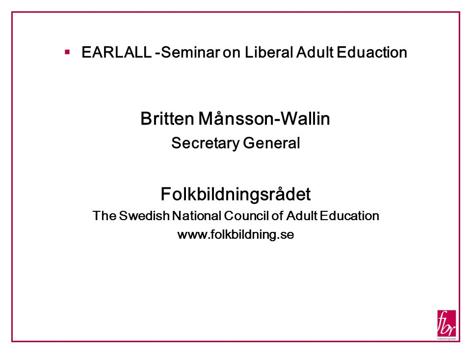 EARLALL -Seminar on Liberal Adult Eduaction Britten Månsson-Wallin Secretary General Folkbildningsrådet The Swedish National Council of Adult Education www.folkbildning.se