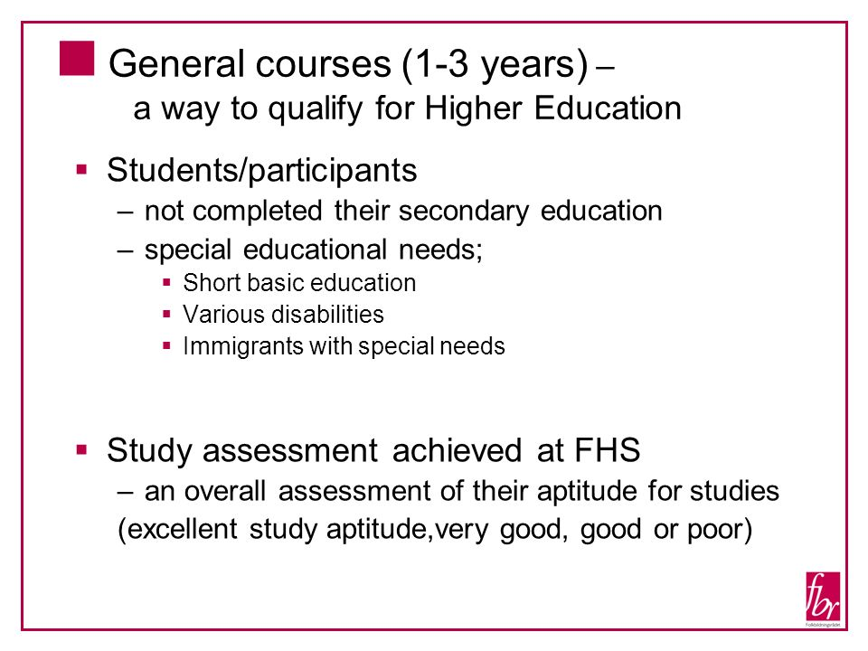 General courses (1-3 years) – a way to qualify for Higher Education Students/participants –not completed their secondary education –special educational needs; Short basic education Various disabilities Immigrants with special needs Study assessment achieved at FHS –an overall assessment of their aptitude for studies (excellent study aptitude,very good, good or poor)
