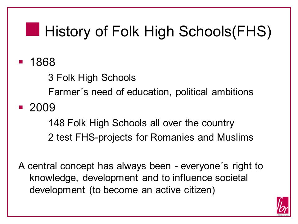History of Folk High Schools(FHS) 1868 3 Folk High Schools Farmer´s need of education, political ambitions 2009 148 Folk High Schools all over the cou