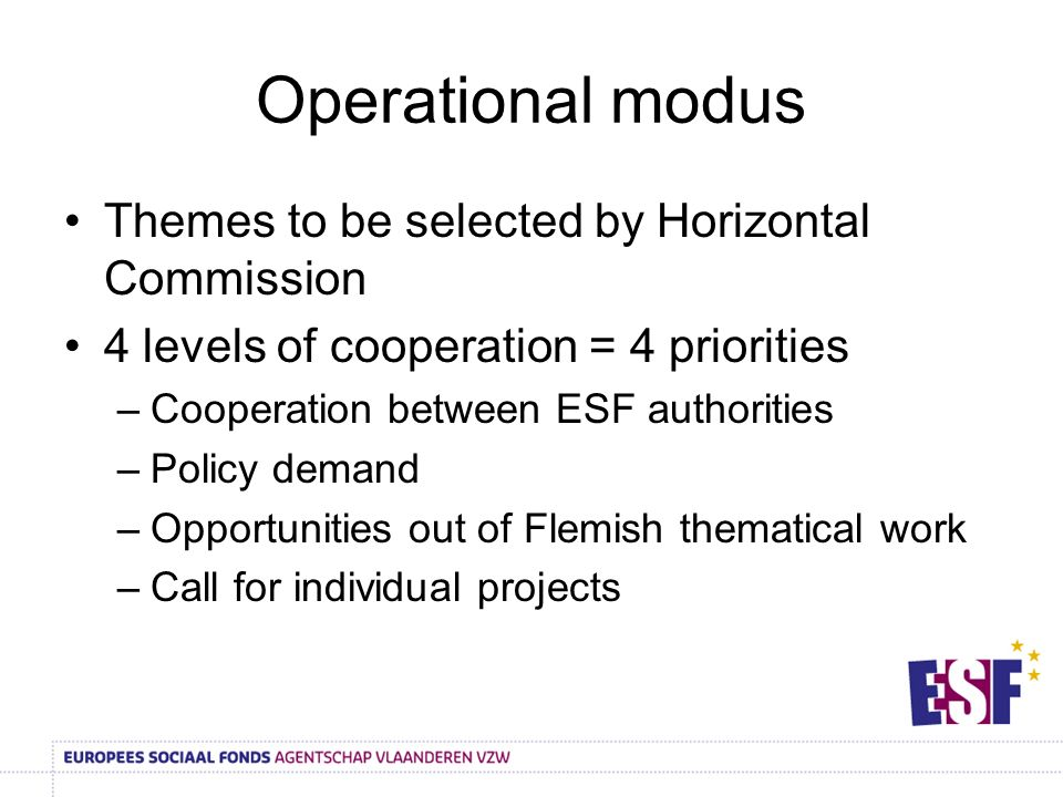 Operational modus Themes to be selected by Horizontal Commission 4 levels of cooperation = 4 priorities –Cooperation between ESF authorities –Policy d