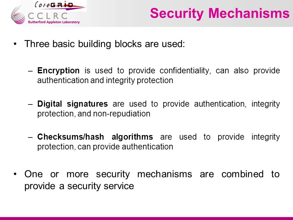 Security Mechanisms Three basic building blocks are used: –Encryption is used to provide confidentiality, can also provide authentication and integrity protection –Digital signatures are used to provide authentication, integrity protection, and non-repudiation –Checksums/hash algorithms are used to provide integrity protection, can provide authentication One or more security mechanisms are combined to provide a security service