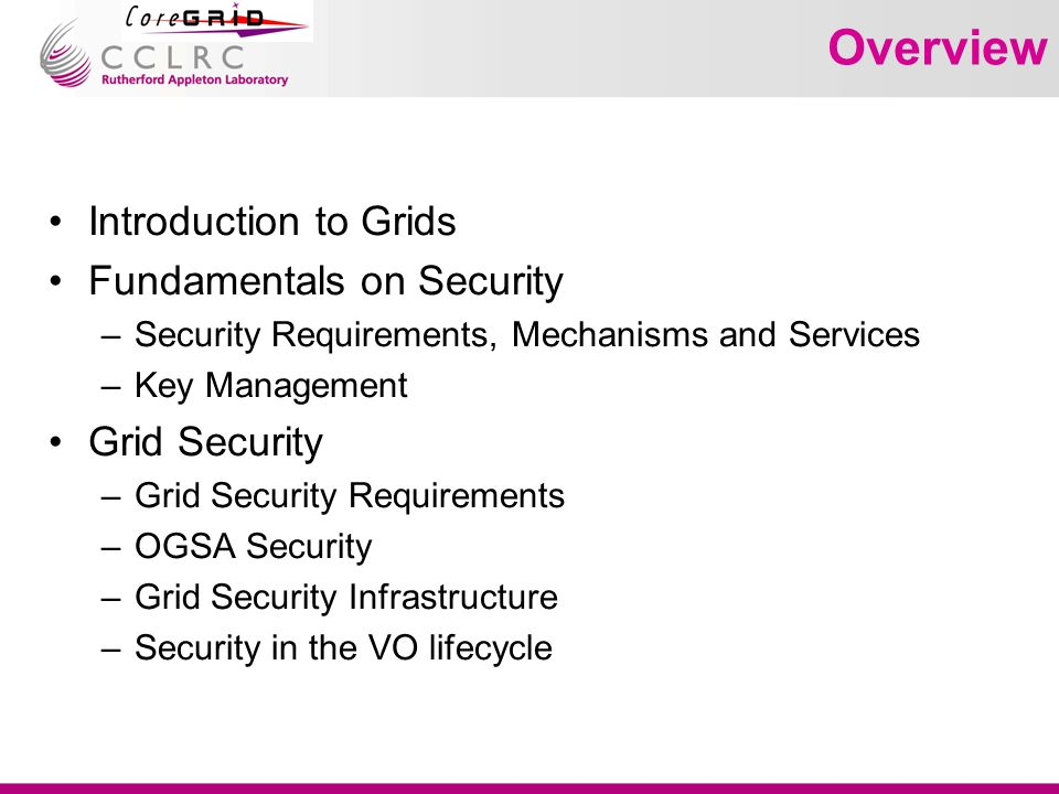 Overview Introduction to Grids Fundamentals on Security –Security Requirements, Mechanisms and Services –Key Management Grid Security –Grid Security Requirements –OGSA Security –Grid Security Infrastructure –Security in the VO lifecycle