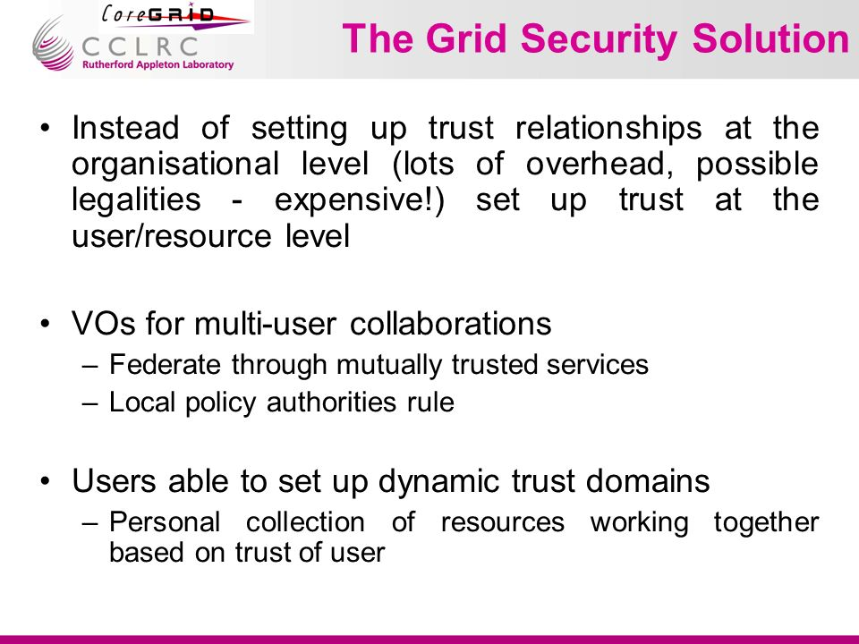The Grid Security Solution Instead of setting up trust relationships at the organisational level (lots of overhead, possible legalities - expensive!) set up trust at the user/resource level VOs for multi-user collaborations –Federate through mutually trusted services –Local policy authorities rule Users able to set up dynamic trust domains –Personal collection of resources working together based on trust of user