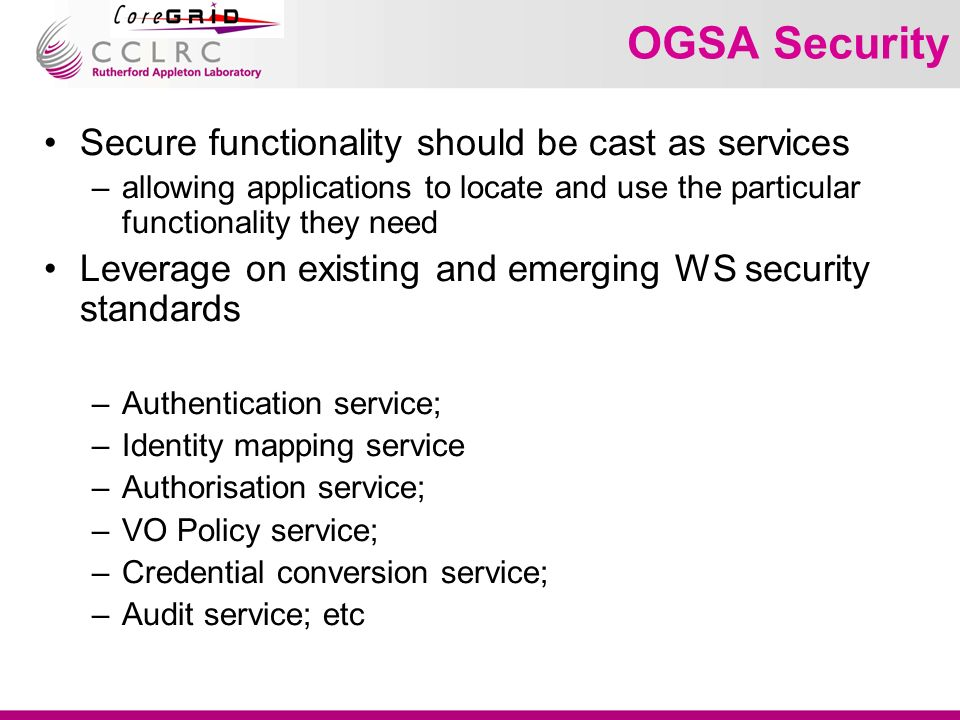 OGSA Security Secure functionality should be cast as services –allowing applications to locate and use the particular functionality they need Leverage on existing and emerging WS security standards –Authentication service; –Identity mapping service –Authorisation service; –VO Policy service; –Credential conversion service; –Audit service; etc