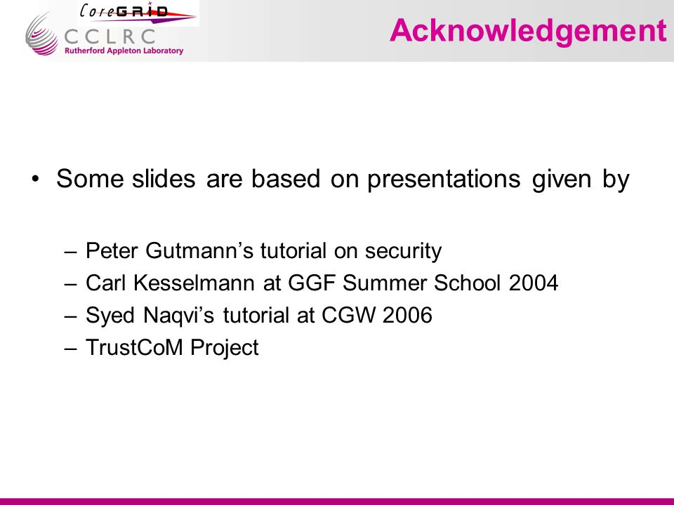 Acknowledgement Some slides are based on presentations given by –Peter Gutmanns tutorial on security –Carl Kesselmann at GGF Summer School 2004 –Syed Naqvis tutorial at CGW 2006 –TrustCoM Project