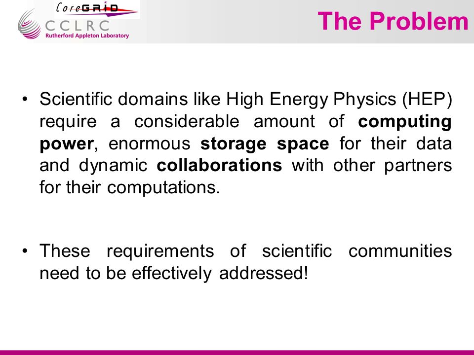 The Problem Scientific domains like High Energy Physics (HEP) require a considerable amount of computing power, enormous storage space for their data and dynamic collaborations with other partners for their computations.