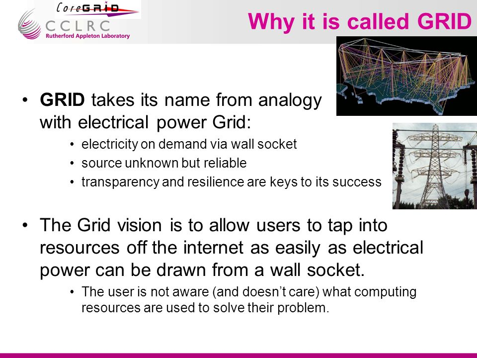 Why it is called GRID GRID takes its name from analogy with electrical power Grid: electricity on demand via wall socket source unknown but reliable transparency and resilience are keys to its success The Grid vision is to allow users to tap into resources off the internet as easily as electrical power can be drawn from a wall socket.
