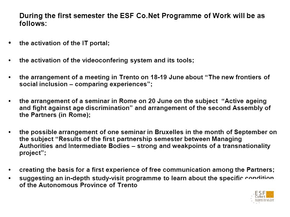 During the first semester the ESF Co.Net Programme of Work will be as follows: the activation of the IT portal; the activation of the videoconfering system and its tools; the arrangement of a meeting in Trento on 18-19 June about The new frontiers of social inclusion – comparing experiences; the arrangement of a seminar in Rome on 20 June on the subject Active ageing and fight against age discrimination and arrangement of the second Assembly of the Partners (in Rome); the possible arrangement of one seminar in Bruxelles in the month of September on the subject Results of the first partnership semester between Managing Authorities and Intermediate Bodies – strong and weakpoints of a transnationality project; creating the basis for a first experience of free communication among the Partners; suggesting an in-depth study-visit programme to learn about the specific condition of the Autonomous Province of Trento