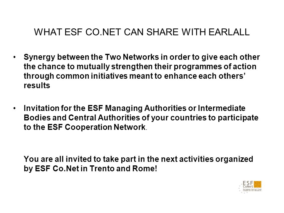WHAT ESF CO.NET CAN SHARE WITH EARLALL Synergy between the Two Networks in order to give each other the chance to mutually strengthen their programmes of action through common initiatives meant to enhance each others results Invitation for the ESF Managing Authorities or Intermediate Bodies and Central Authorities of your countries to participate to the ESF Cooperation Network.