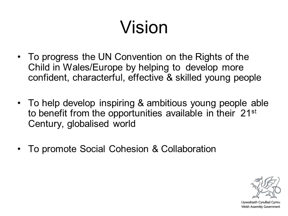 Vision To progress the UN Convention on the Rights of the Child in Wales/Europe by helping to develop more confident, characterful, effective & skilled young people To help develop inspiring & ambitious young people able to benefit from the opportunities available in their 21 st Century, globalised world To promote Social Cohesion & Collaboration