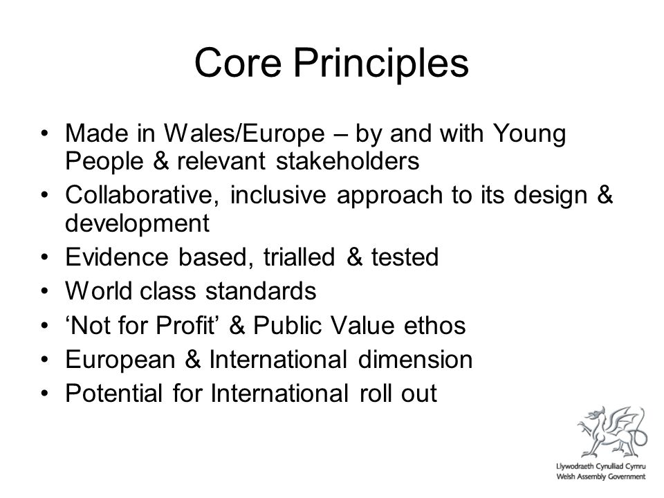 Core Principles Made in Wales/Europe – by and with Young People & relevant stakeholders Collaborative, inclusive approach to its design & development Evidence based, trialled & tested World class standards Not for Profit & Public Value ethos European & International dimension Potential for International roll out