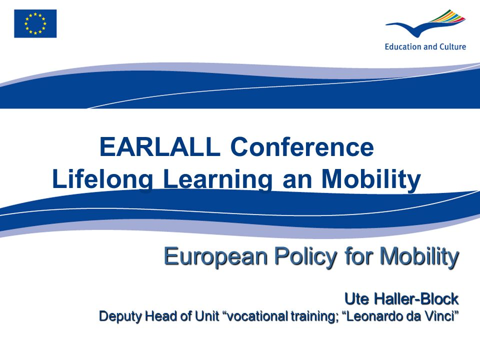 EARLALL Conference Lifelong Learning an Mobility European Policy for Mobility Ute Haller-Block Deputy Head of Unit vocational training; Leonardo da Vinci
