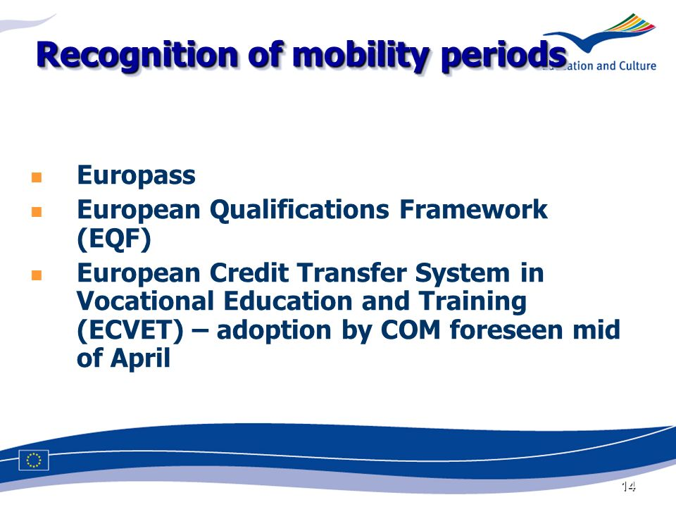 14 Recognition of mobility periods Europass European Qualifications Framework (EQF) European Credit Transfer System in Vocational Education and Training (ECVET) – adoption by COM foreseen mid of April