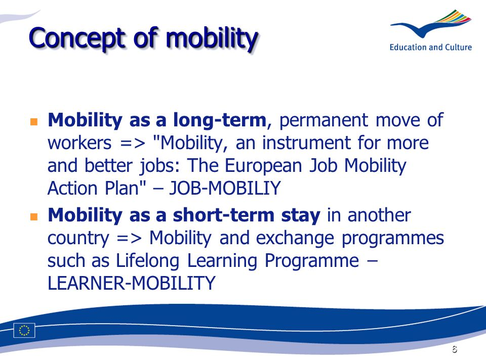 6 Concept of mobility Mobility as a long-term, permanent move of workers => Mobility, an instrument for more and better jobs: The European Job Mobility Action Plan – JOB-MOBILIY Mobility as a short-term stay in another country => Mobility and exchange programmes such as Lifelong Learning Programme – LEARNER-MOBILITY