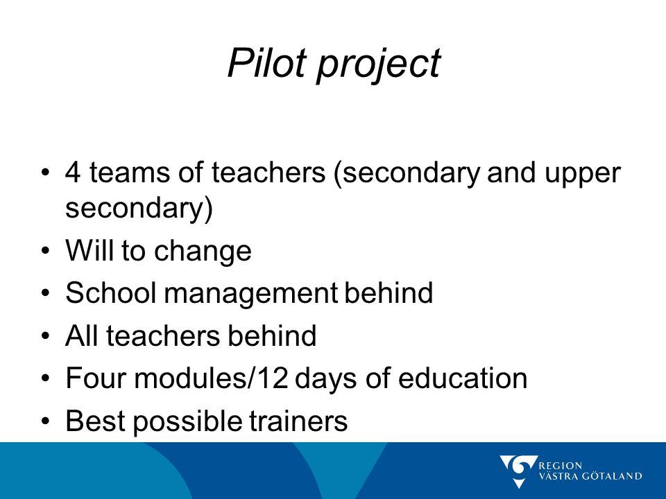 Pilot project 4 teams of teachers (secondary and upper secondary) Will to change School management behind All teachers behind Four modules/12 days of education Best possible trainers