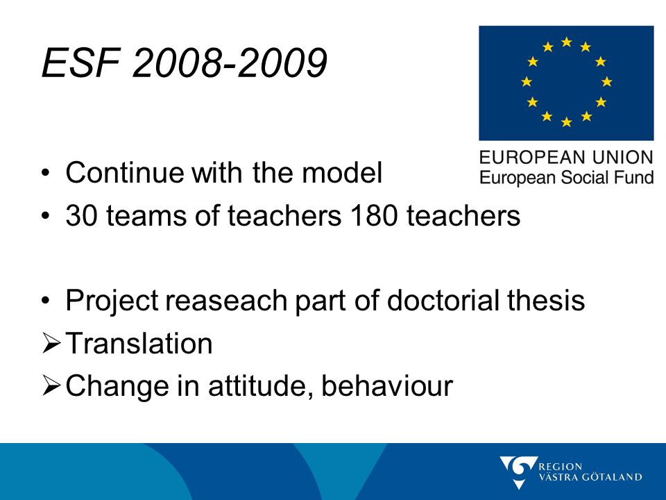 ESF 2008-2009 Continue with the model 30 teams of teachers 180 teachers Project reaseach part of doctorial thesis Translation Change in attitude, behaviour