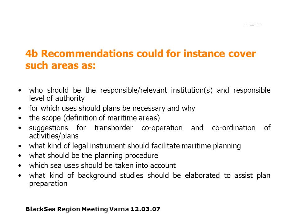 BlackSea Region Meeting Varna 12.03.07 4b Recommendations could for instance cover such areas as: who should be the responsible/relevant institution(s