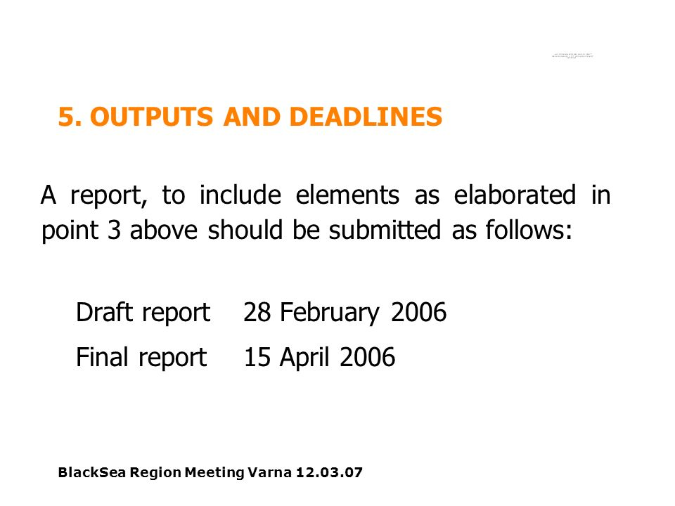 BlackSea Region Meeting Varna 12.03.07 5. OUTPUTS AND DEADLINES A report, to include elements as elaborated in point 3 above should be submitted as fo