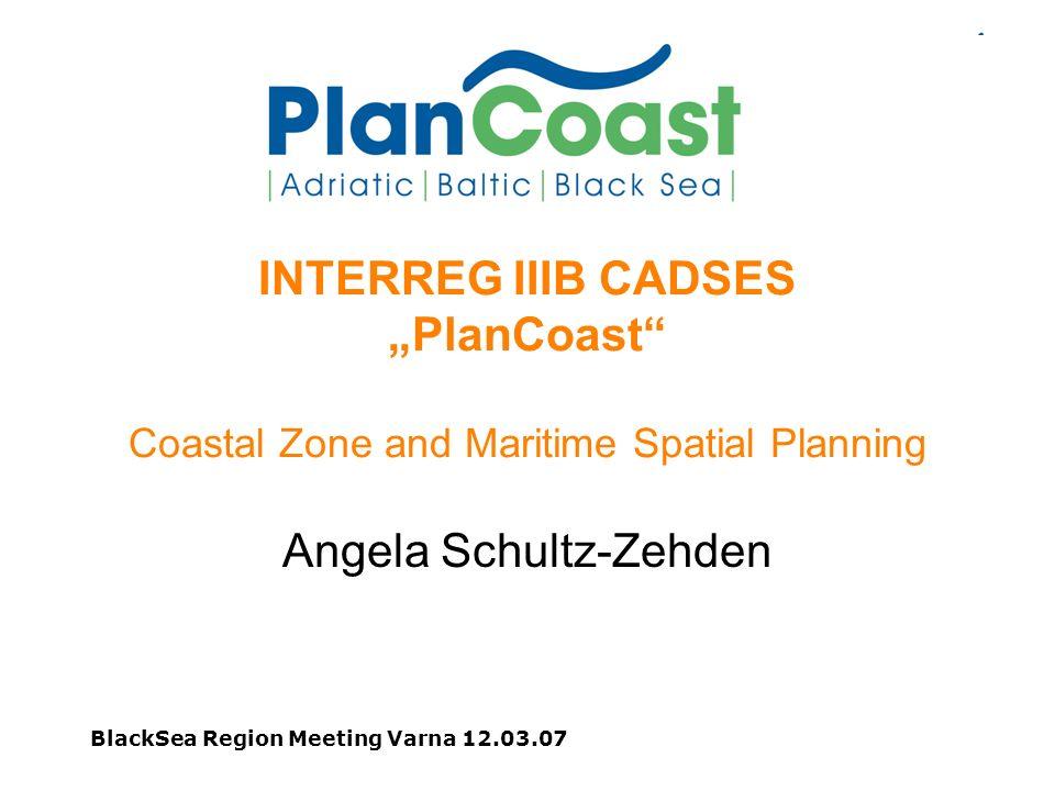 BlackSea Region Meeting Varna 12.03.07 INTERREG IIIB CADSES PlanCoast Coastal Zone and Maritime Spatial Planning Angela Schultz-Zehden