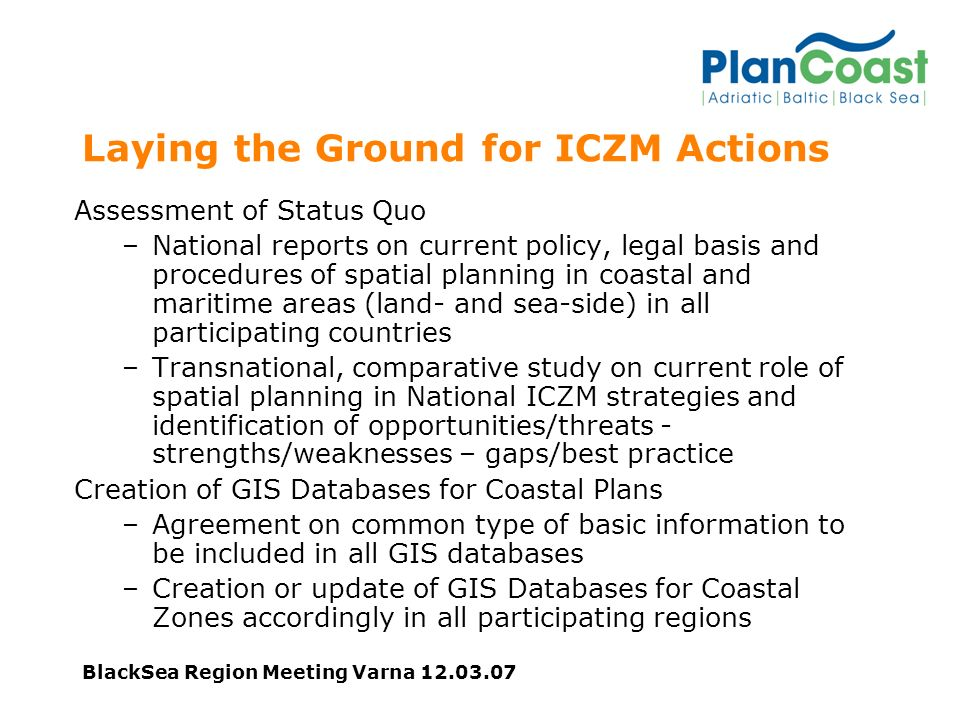 Laying the Ground for ICZM Actions Assessment of Status Quo –National reports on current policy, legal basis and procedures of spatial planning in coastal and maritime areas (land- and sea-side) in all participating countries –Transnational, comparative study on current role of spatial planning in National ICZM strategies and identification of opportunities/threats - strengths/weaknesses – gaps/best practice Creation of GIS Databases for Coastal Plans –Agreement on common type of basic information to be included in all GIS databases –Creation or update of GIS Databases for Coastal Zones accordingly in all participating regions