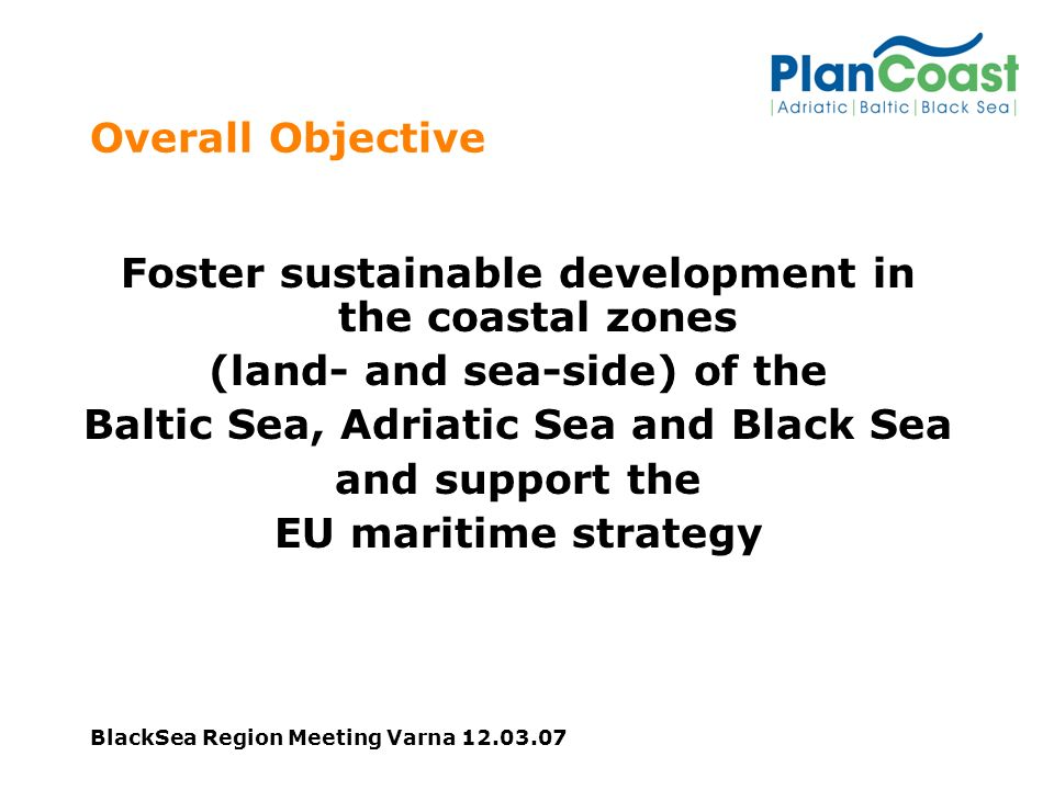 BlackSea Region Meeting Varna 12.03.07 Challenges The coastal zones of the Adriatic, Baltic and Black Sea face severe pressure from development.
