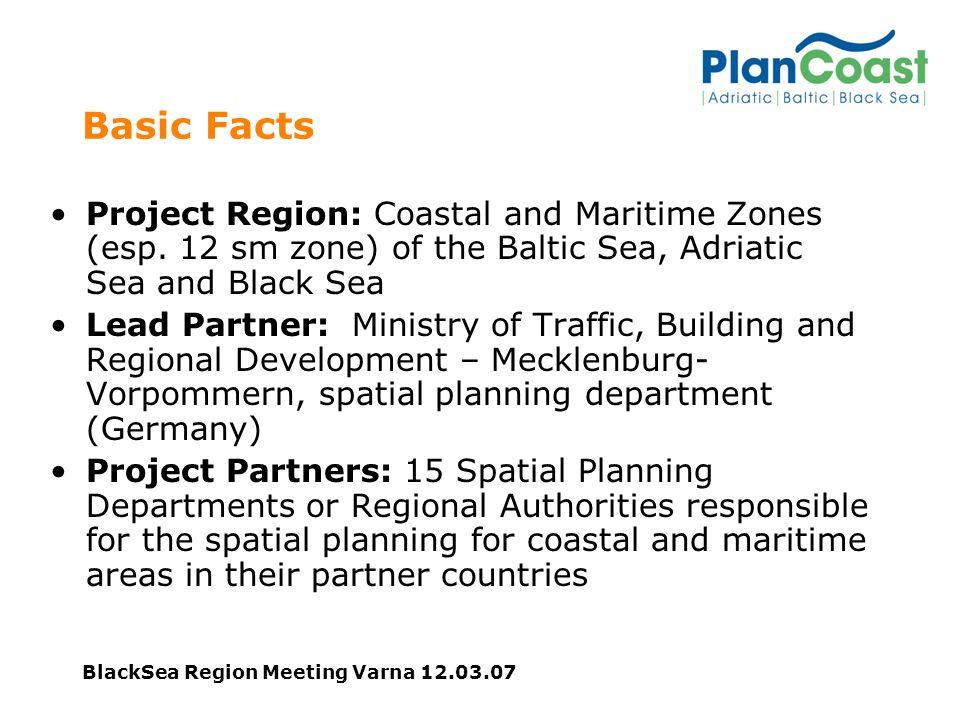 BlackSea Region Meeting Varna 12.03.07 Basic Facts Project Region: Coastal and Maritime Zones (esp. 12 sm zone) of the Baltic Sea, Adriatic Sea and Bl