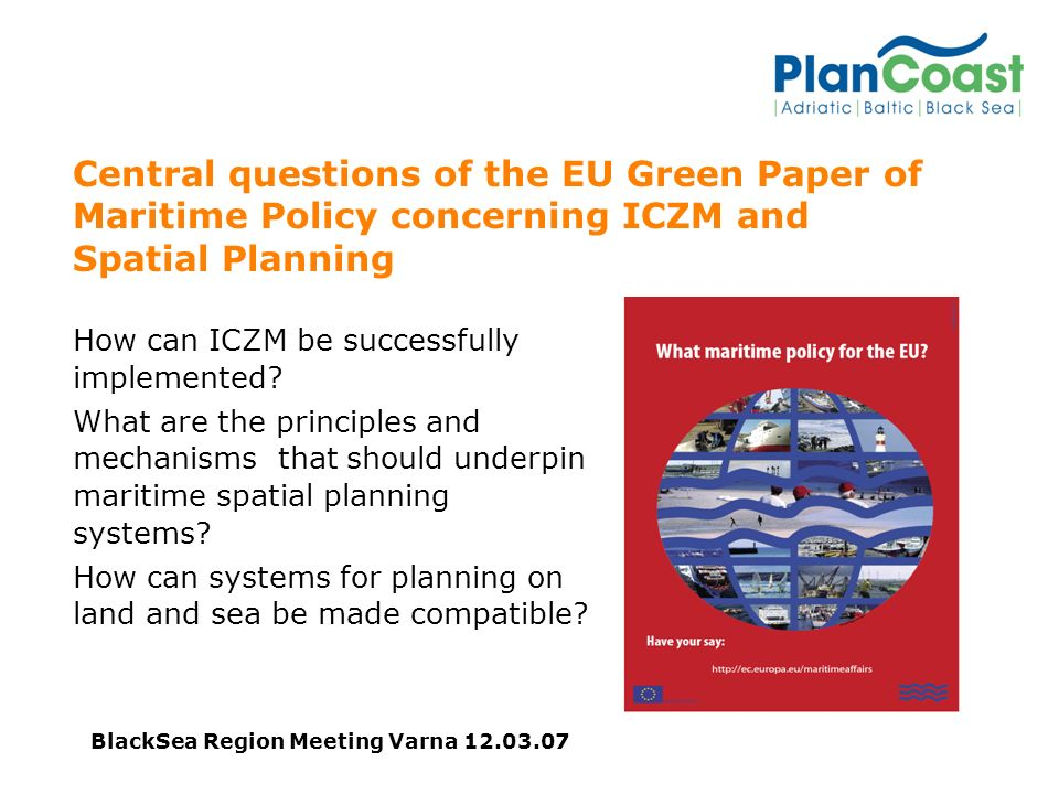 BlackSea Region Meeting Varna Central questions of the EU Green Paper of Maritime Policy concerning ICZM and Spatial Planning How can ICZM be successfully implemented.