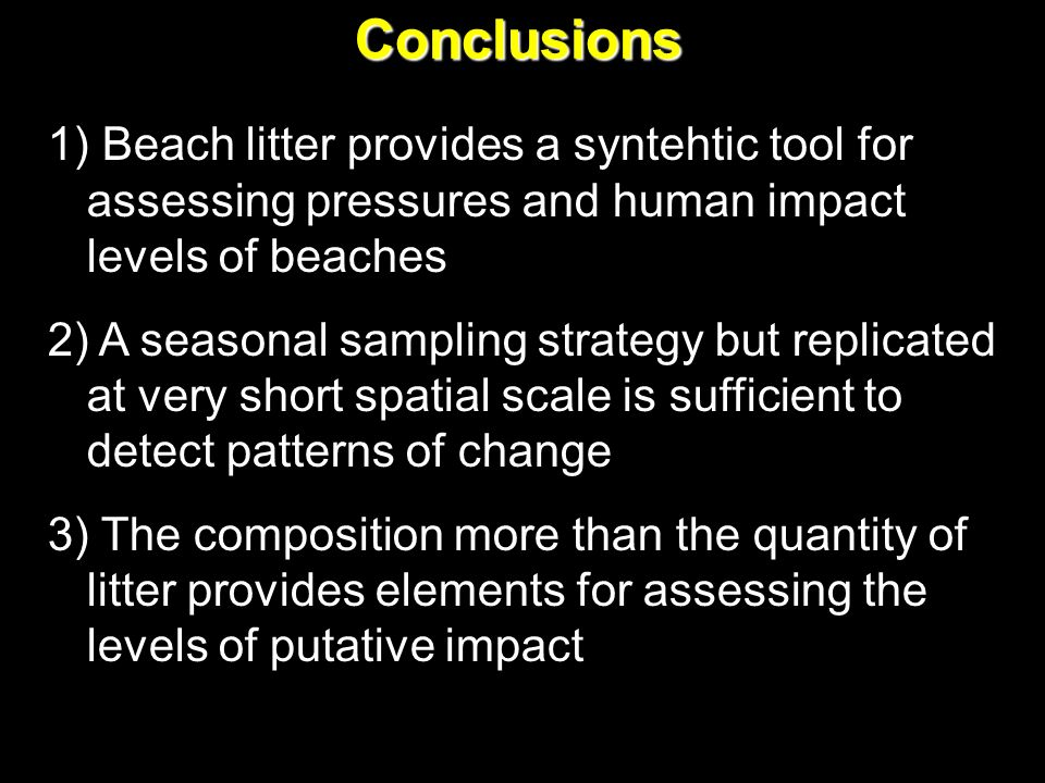 Conclusions 1) Beach litter provides a syntehtic tool for assessing pressures and human impact levels of beaches 2) A seasonal sampling strategy but replicated at very short spatial scale is sufficient to detect patterns of change 3) The composition more than the quantity of litter provides elements for assessing the levels of putative impact