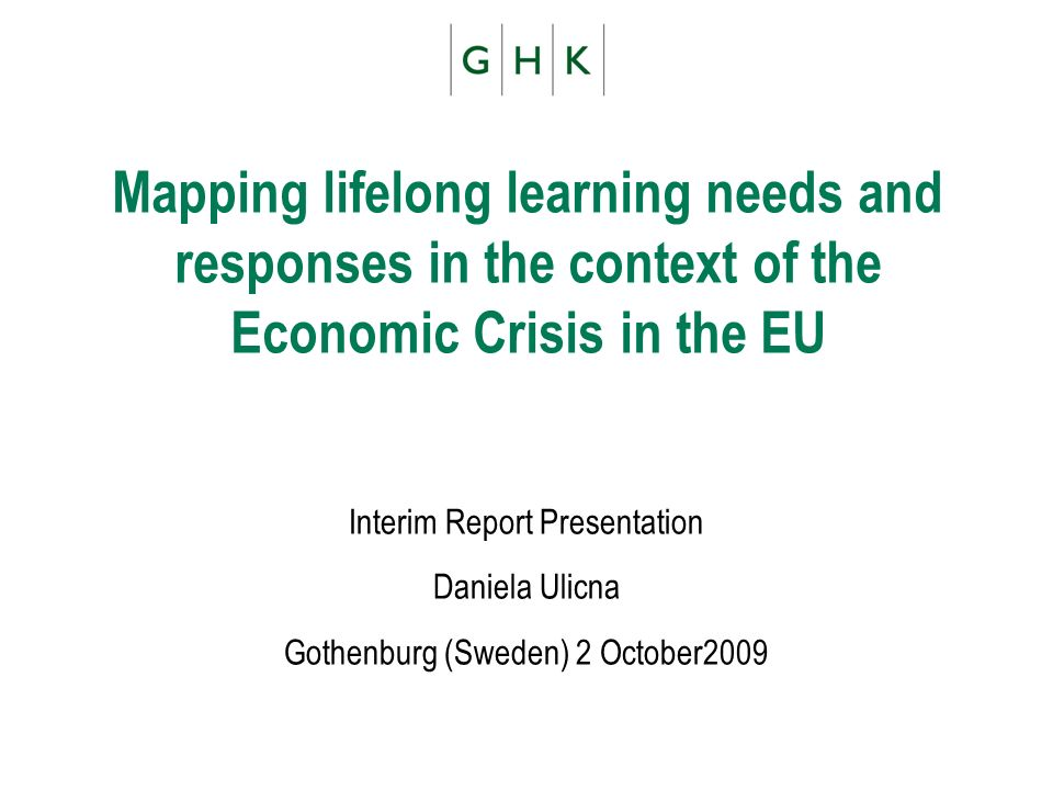 Mapping lifelong learning needs and responses in the context of the Economic Crisis in the EU Interim Report Presentation Daniela Ulicna Gothenburg (S