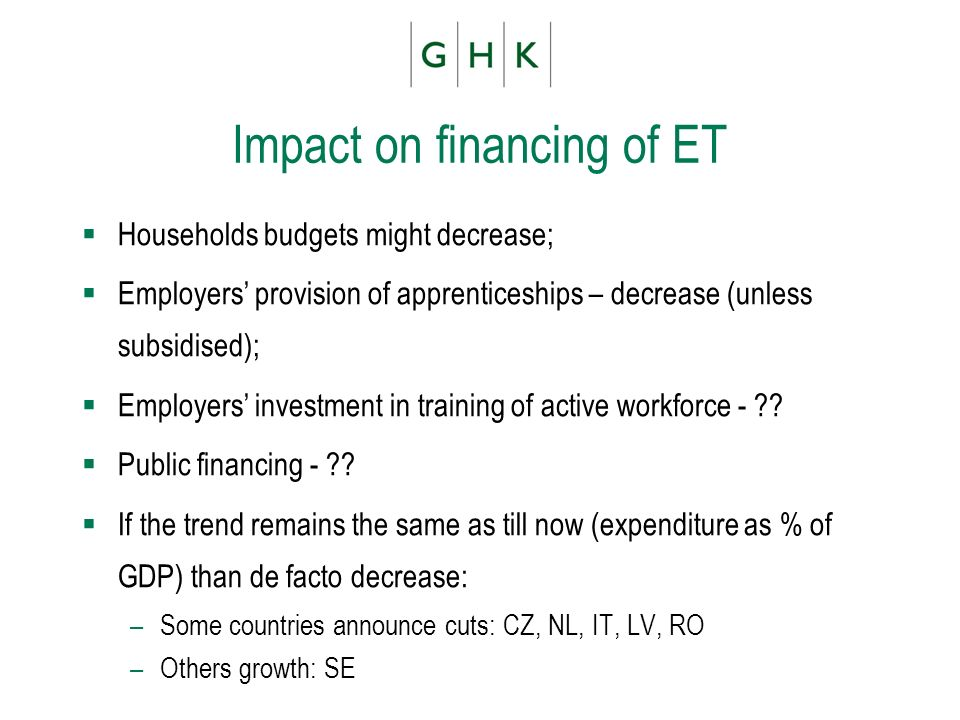 Impact on financing of ET Households budgets might decrease; Employers provision of apprenticeships – decrease (unless subsidised); Employers investme