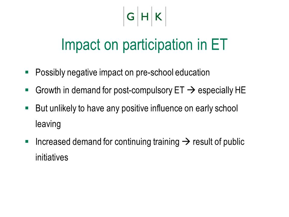 Impact on participation in ET Possibly negative impact on pre-school education Growth in demand for post-compulsory ET especially HE But unlikely to have any positive influence on early school leaving Increased demand for continuing training result of public initiatives