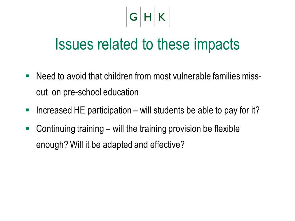 Issues related to these impacts Need to avoid that children from most vulnerable families miss- out on pre-school education Increased HE participation – will students be able to pay for it.