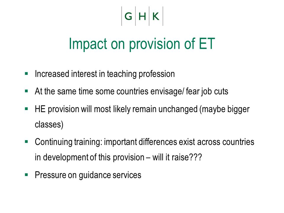 Impact on provision of ET Increased interest in teaching profession At the same time some countries envisage/ fear job cuts HE provision will most likely remain unchanged (maybe bigger classes) Continuing training: important differences exist across countries in development of this provision – will it raise .