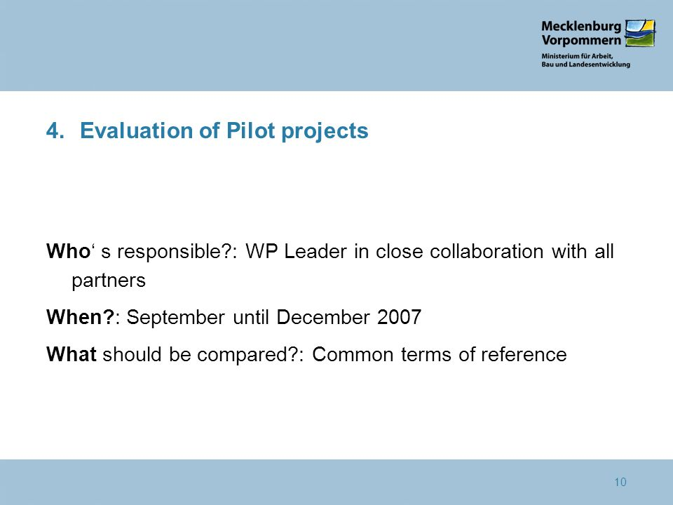 10 4.Evaluation of Pilot projects Who s responsible?: WP Leader in close collaboration with all partners When?: September until December 2007 What sho