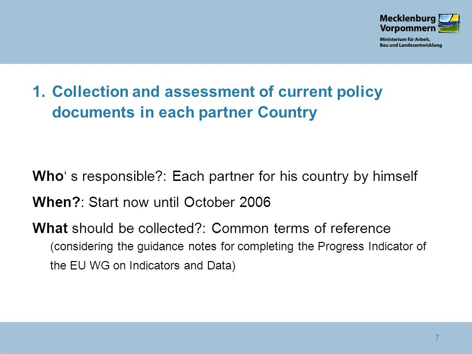 7 1.Collection and assessment of current policy documents in each partner Country Who s responsible : Each partner for his country by himself When : Start now until October 2006 What should be collected : Common terms of reference (considering the guidance notes for completing the Progress Indicator of the EU WG on Indicators and Data)