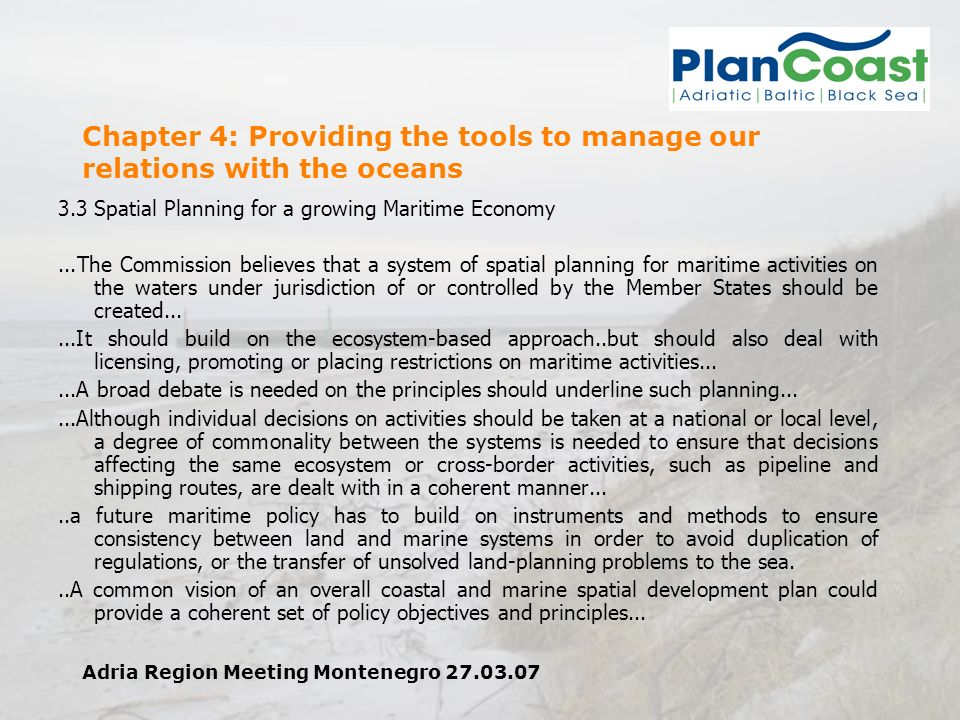Adria Region Meeting Montenegro 27.03.07 Chapter 4: Providing the tools to manage our relations with the oceans 3.3 Spatial Planning for a growing Maritime Economy...The Commission believes that a system of spatial planning for maritime activities on the waters under jurisdiction of or controlled by the Member States should be created......It should build on the ecosystem-based approach..but should also deal with licensing, promoting or placing restrictions on maritime activities......A broad debate is needed on the principles should underline such planning......Although individual decisions on activities should be taken at a national or local level, a degree of commonality between the systems is needed to ensure that decisions affecting the same ecosystem or cross-border activities, such as pipeline and shipping routes, are dealt with in a coherent manner.....a future maritime policy has to build on instruments and methods to ensure consistency between land and marine systems in order to avoid duplication of regulations, or the transfer of unsolved land-planning problems to the sea...A common vision of an overall coastal and marine spatial development plan could provide a coherent set of policy objectives and principles...