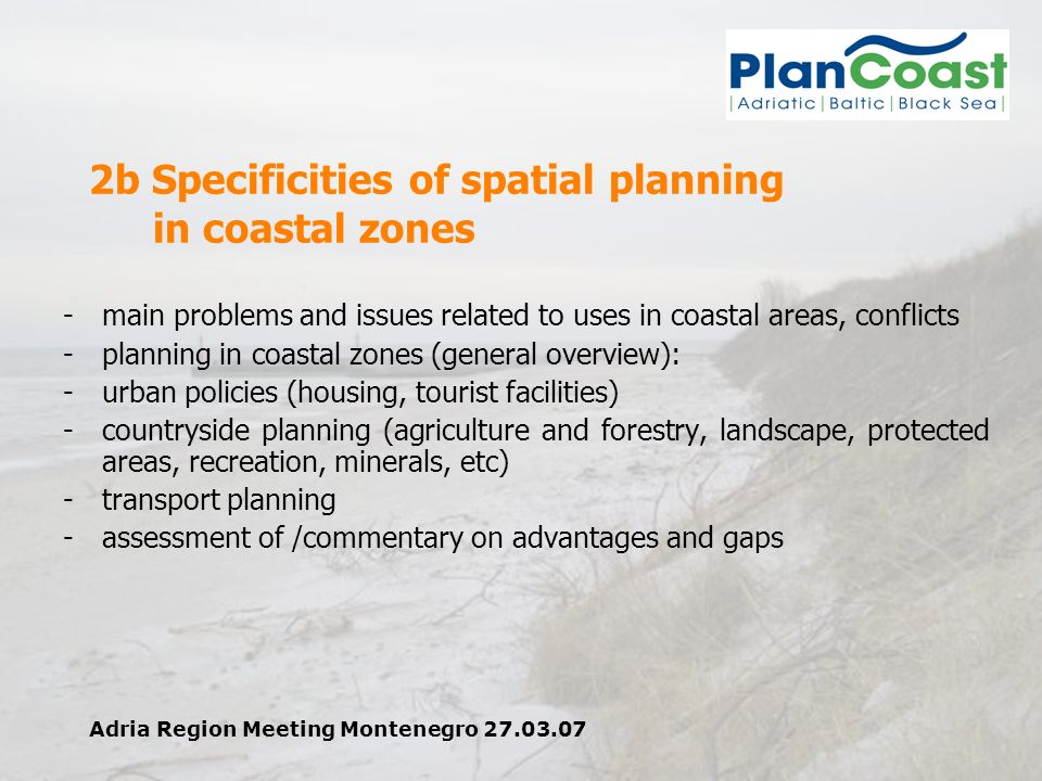 Adria Region Meeting Montenegro 27.03.07 2b Specificities of spatial planning in coastal zones -main problems and issues related to uses in coastal areas, conflicts -planning in coastal zones (general overview): -urban policies (housing, tourist facilities) -countryside planning (agriculture and forestry, landscape, protected areas, recreation, minerals, etc) -transport planning -assessment of /commentary on advantages and gaps