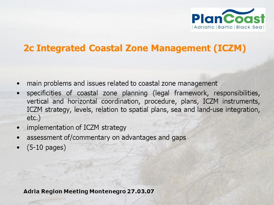 Adria Region Meeting Montenegro 27.03.07 2c Integrated Coastal Zone Management (ICZM) main problems and issues related to coastal zone management specificities of coastal zone planning (legal framework, responsibilities, vertical and horizontal coordination, procedure, plans, ICZM instruments, ICZM strategy, levels, relation to spatial plans, sea and land-use integration, etc.) implementation of ICZM strategy assessment of/commentary on advantages and gaps (5-10 pages)